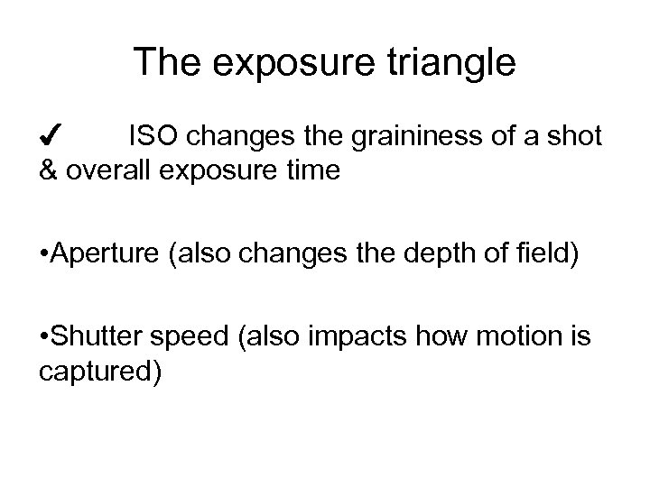 The exposure triangle ✔ ISO changes the graininess of a shot & overall exposure