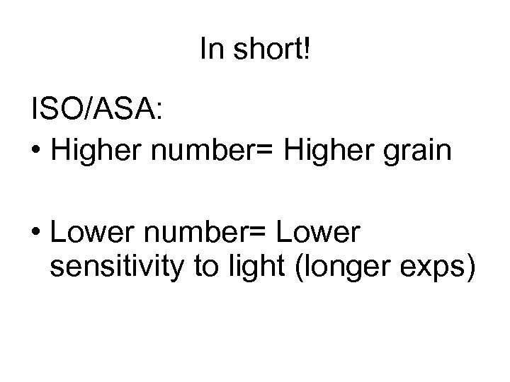 In short! ISO/ASA: • Higher number= Higher grain • Lower number= Lower sensitivity to