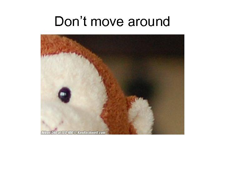 Don't move around
