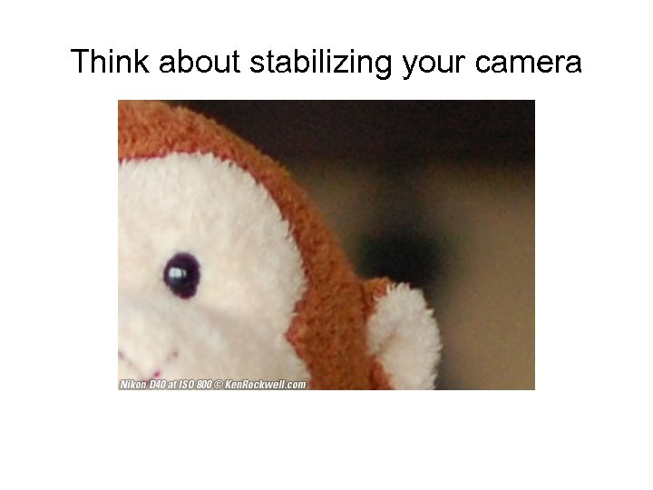 Think about stabilizing your camera