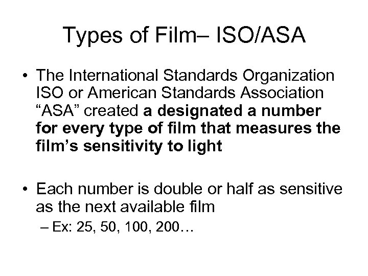 Types of Film– ISO/ASA • The International Standards Organization ISO or American Standards Association