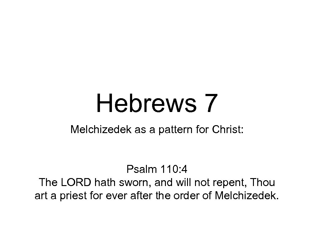 Hebrews 7 Melchizedek as a pattern for Christ: Psalm 110: 4 The LORD hath