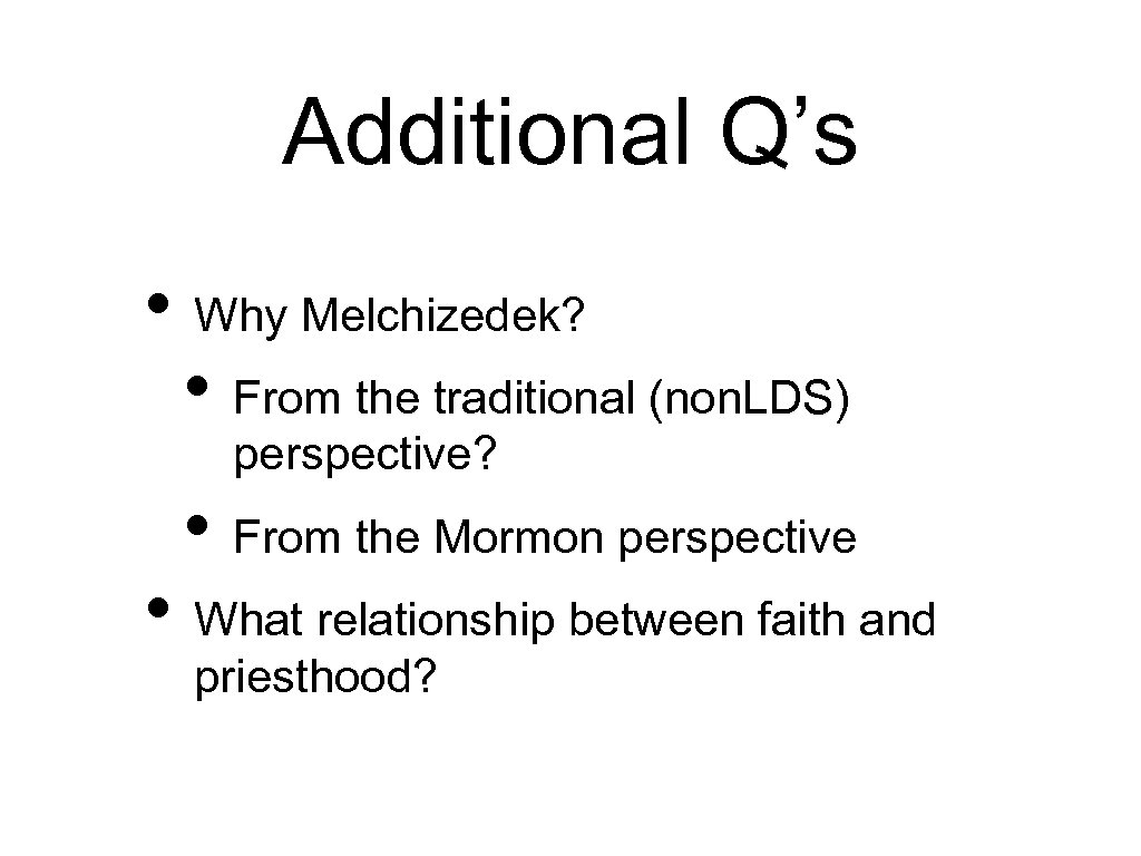 Additional Q's • Why Melchizedek? • From the traditional (non. LDS) perspective? • From