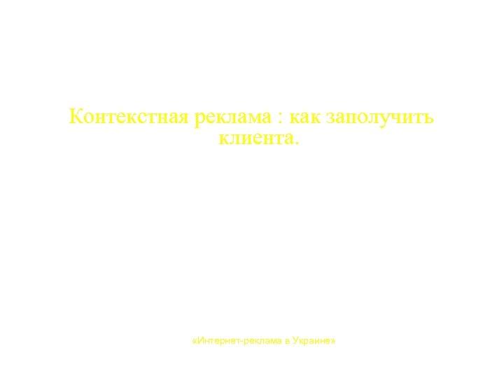 Контекстная реклама : как заполучить клиента. Прокофьева Анна «Интернет-реклама в Украине» Харьков, 17 апреля