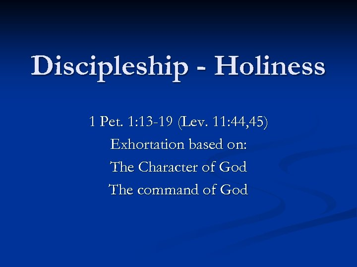 Discipleship - Holiness 1 Pet. 1: 13 -19 (Lev. 11: 44, 45) Exhortation based