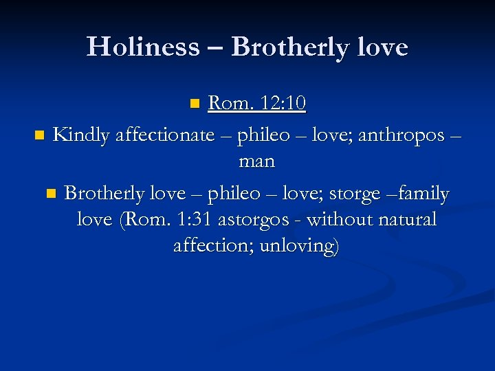 Holiness – Brotherly love Rom. 12: 10 n Kindly affectionate – phileo – love;