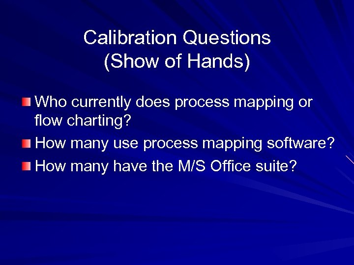 Calibration Questions (Show of Hands) Who currently does process mapping or flow charting? How