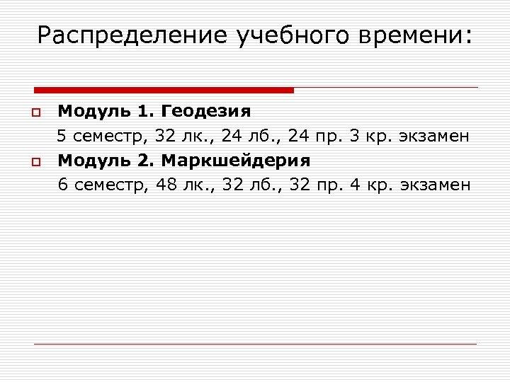 Распределение учебного времени: o o Модуль 1. Геодезия 5 семестр, 32 лк. , 24