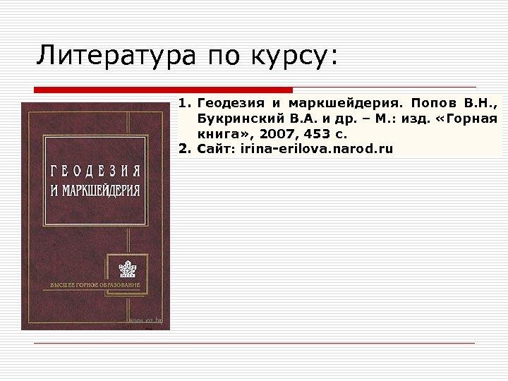 Литература по курсу: 1. Геодезия и маркшейдерия. Попов В. Н. , Букринский В. А.