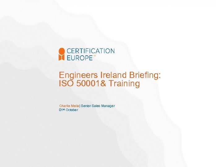 Engineers Ireland Briefing: ISO 50001& Training Charlie Meila| Senior Sales Manager 01 st October
