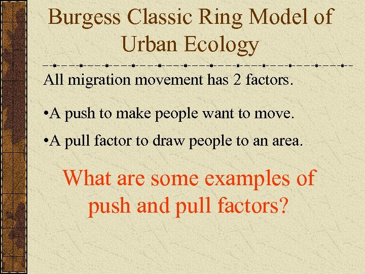 Burgess Classic Ring Model of Urban Ecology All migration movement has 2 factors. •