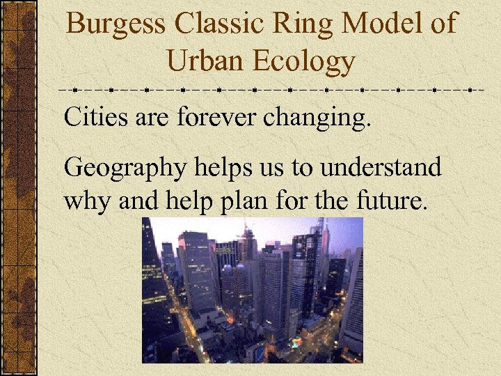 Burgess Classic Ring Model of Urban Ecology Cities are forever changing. Geography helps us