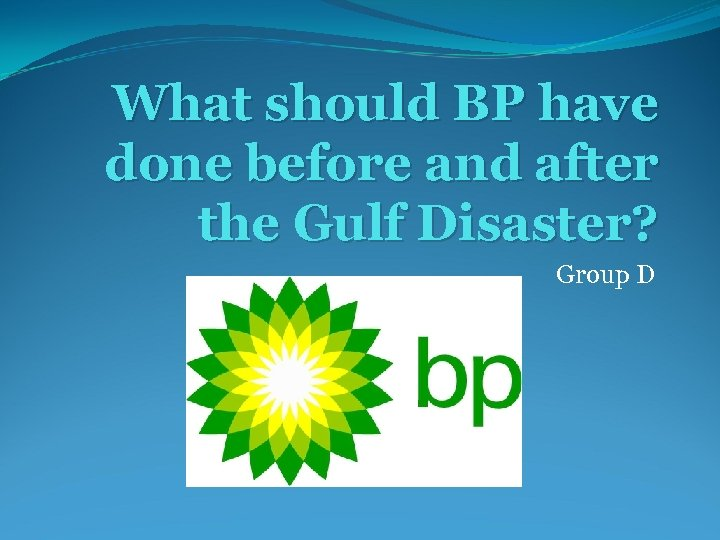 What should BP have done before and after the Gulf Disaster? Group D