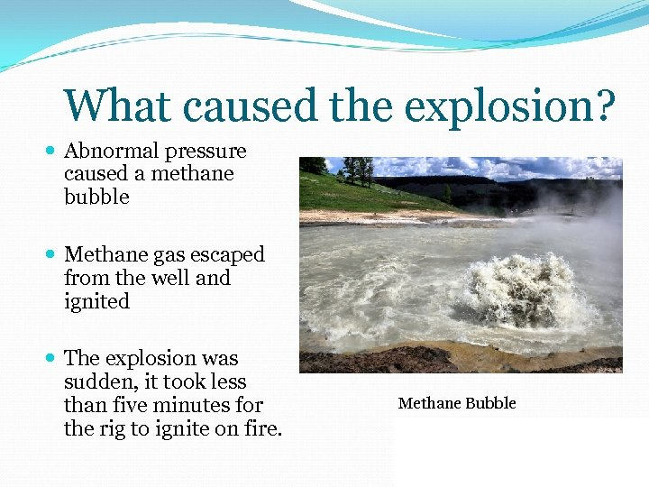 What caused the explosion? Abnormal pressure caused a methane bubble Methane gas escaped from
