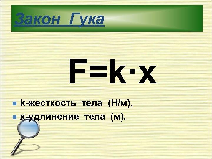 Закон Гука F=k·x n n k-жесткость тела (Н/м), x-удлинение тела (м).