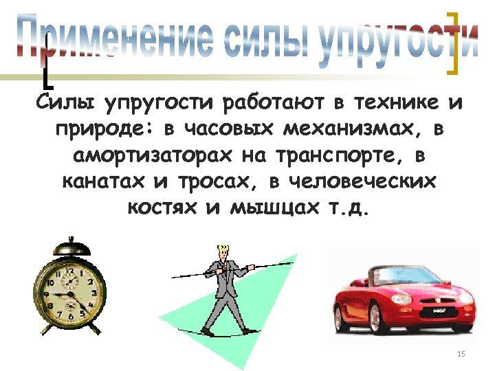 Силы упругости работают в технике и природе: в часовых механизмах, в амортизаторах на транспорте,