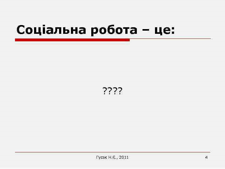 Соціальна робота – це: ? ? Гусак Н. Є. , 2011 4