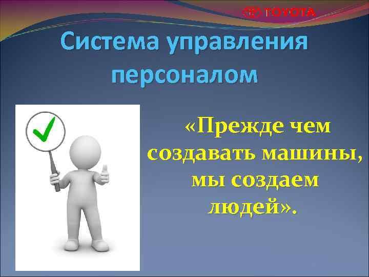 Система управления персоналом «Прежде чем создавать машины, мы создаем людей» .
