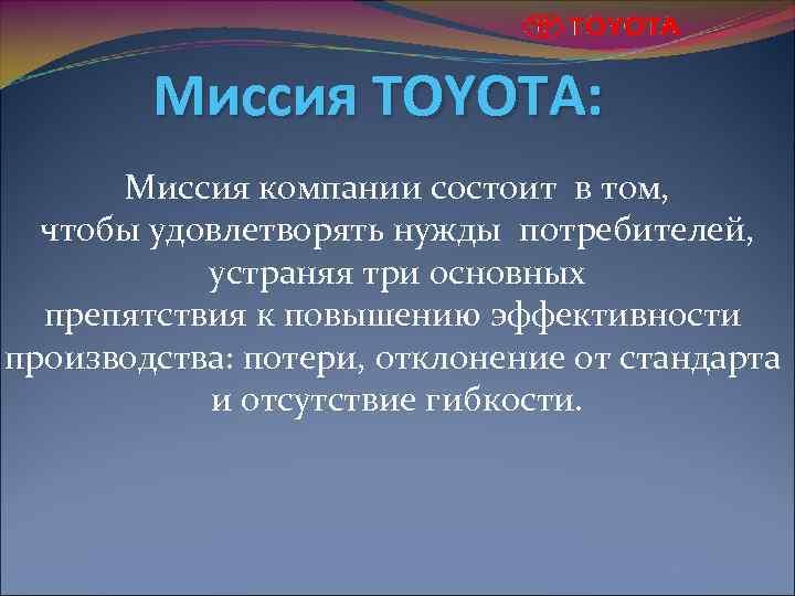 Миссия TOYOTA: Миссия компании состоит в том, чтобы удовлетворять нужды потребителей, устраняя три основных