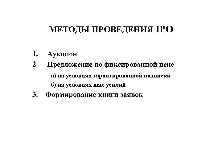 МЕТОДЫ ПРОВЕДЕНИЯ IPO 1. 2. Аукцион Предложение по фиксированной цене а) на условиях гарантированной
