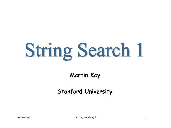 Martin Kay Stanford University Martin Kay String Matching 1 1