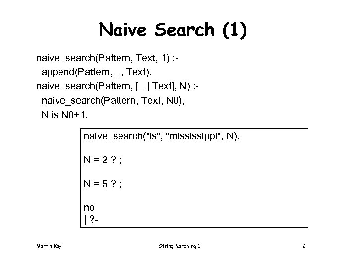Naive Search (1) naive_search(Pattern, Text, 1) : append(Pattern, _, Text). naive_search(Pattern, [_ | Text],
