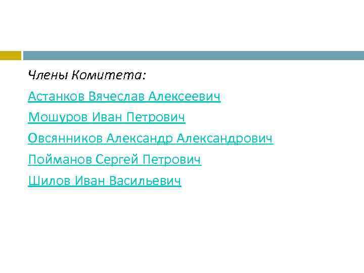 Члены Комитета: Астанков Вячеслав Алексеевич Мошуров Иван Петрович Овсянников Александрович Пойманов Сергей Петрович Шилов