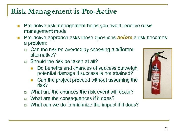 Risk Management is Pro-Active n n Pro-active risk management helps you avoid reactive crisis