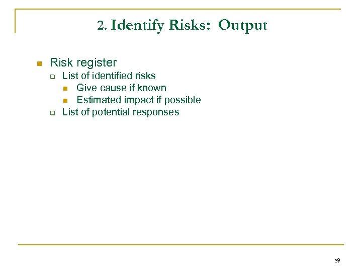 2. Identify Risks: Output n Risk register q q List of identified risks n