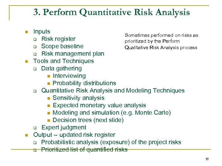 3. Perform Quantitative Risk Analysis n n n Inputs Sometimes performed on risks as