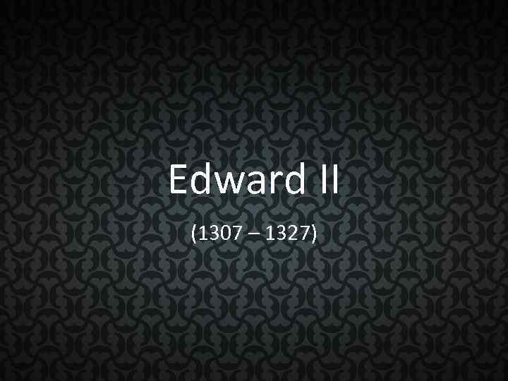 Edward II (1307 – 1327)