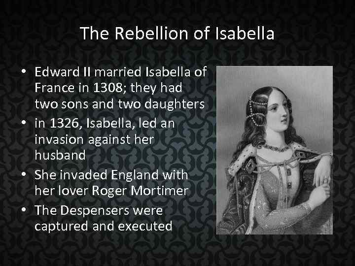 The Rebellion of Isabella • Edward II married Isabella of France in 1308; they