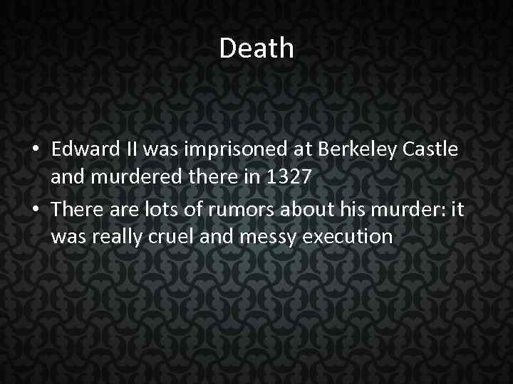 Death • Edward II was imprisoned at Berkeley Castle and murdered there in 1327