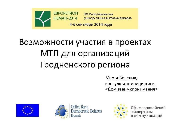 Возможности участия в проектах МТП для организаций Гродненского региона Марта Беленик, консультант инициативы «Дом