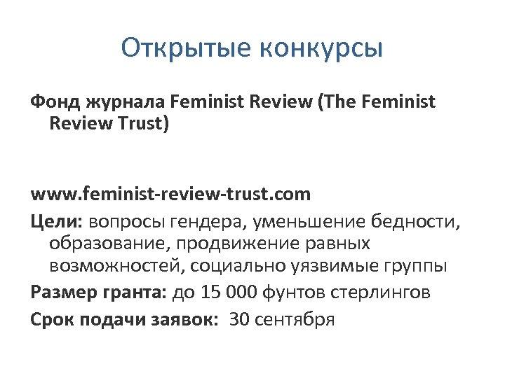 Открытые конкурсы Фонд журнала Feminist Review (The Feminist Review Trust) www. feminist-review-trust. com Цели: