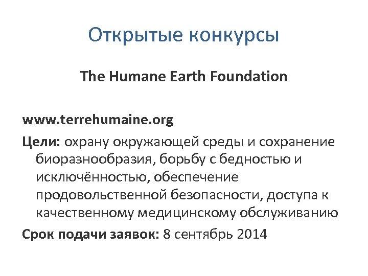 Открытые конкурсы The Humane Earth Foundation www. terrehumaine. org Цели: охрану окружающей среды и