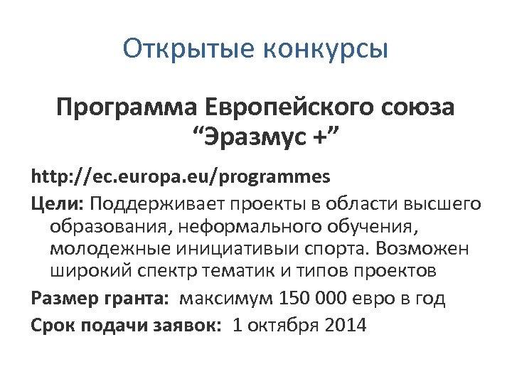 """Открытые конкурсы Программа Европейского союза """"Эразмус +"""" http: //ec. europa. eu/programmes Цели: Поддерживает проекты"""