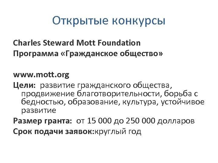 Открытые конкурсы Charles Steward Mott Foundation Программа «Гражданское общество» www. mott. org Цели: развитие