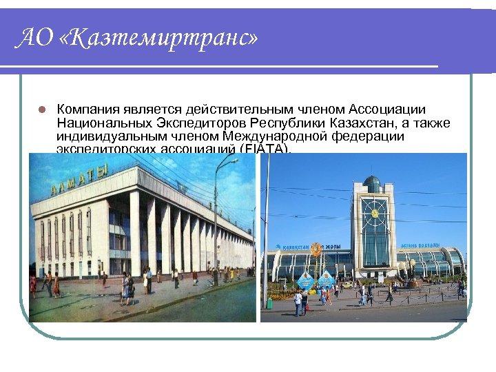 АО «Казтемиртранс» l Компания является действительным членом Ассоциации Национальных Экспедиторов Республики Казахстан, а также