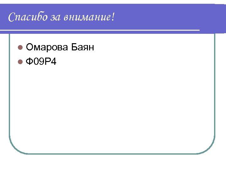 Спасибо за внимание! l Омарова Баян l Ф 09 Р 4