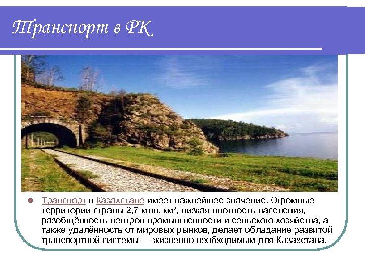 Транспорт в РК l Транспорт в Казахстане имеет важнейшее значение. Огромные территории страны 2,