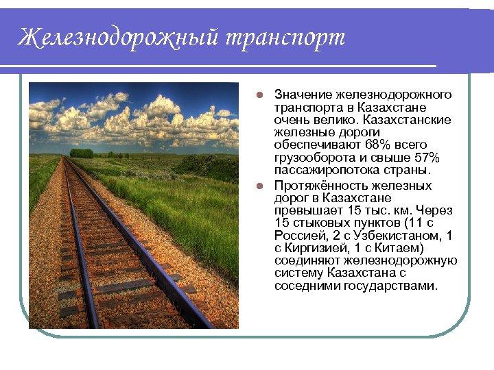 Железнодорожный транспорт Значение железнодорожного транспорта в Казахстане очень велико. Казахстанские железные дороги обеспечивают 68%
