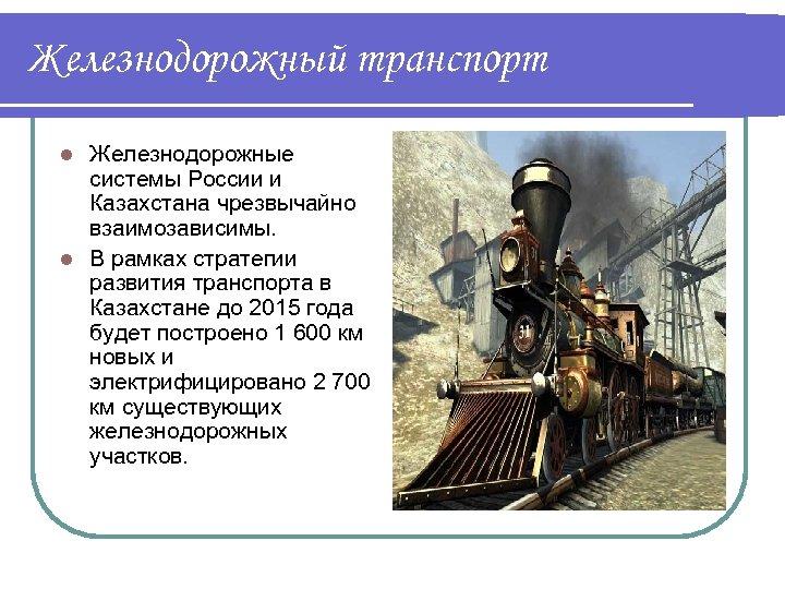 Железнодорожный транспорт Железнодорожные системы России и Казахстана чрезвычайно взаимозависимы. l В рамках стратегии развития
