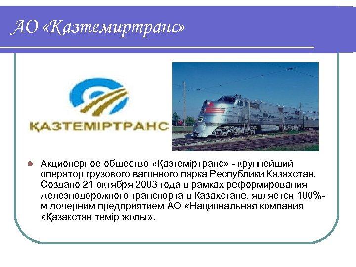АО «Казтемиртранс» l Акционерное общество «Қазтеміртранс» - крупнейший оператор грузового вагонного парка Республики Казахстан.