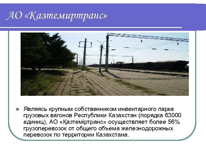 АО «Казтемиртранс» l Являясь крупным собственником инвентарного парка грузовых вагонов Республики Казахстан (порядка 63000