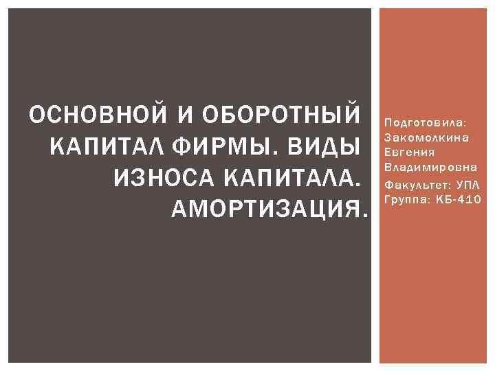 ОСНОВНОЙ И ОБОРОТНЫЙ КАПИТАЛ ФИРМЫ. ВИДЫ ИЗНОСА КАПИТАЛА. АМОРТИЗАЦИЯ. Подготовила: Закомолкина Евгения Владимировна Факультет: