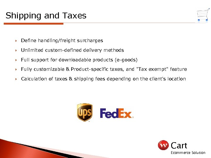 Shipping and Taxes Define handling/freight surcharges Unlimited custom-defined delivery methods Full support for downloadable