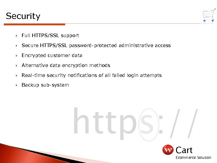 Security Full HTTPS/SSL support Secure HTTPS/SSL password-protected administrative access Encrypted customer data Alternative data