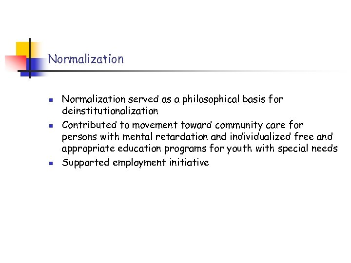 Normalization n Normalization served as a philosophical basis for deinstitutionalization Contributed to movement toward