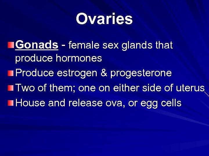 Ovaries Gonads - female sex glands that produce hormones Produce estrogen & progesterone Two